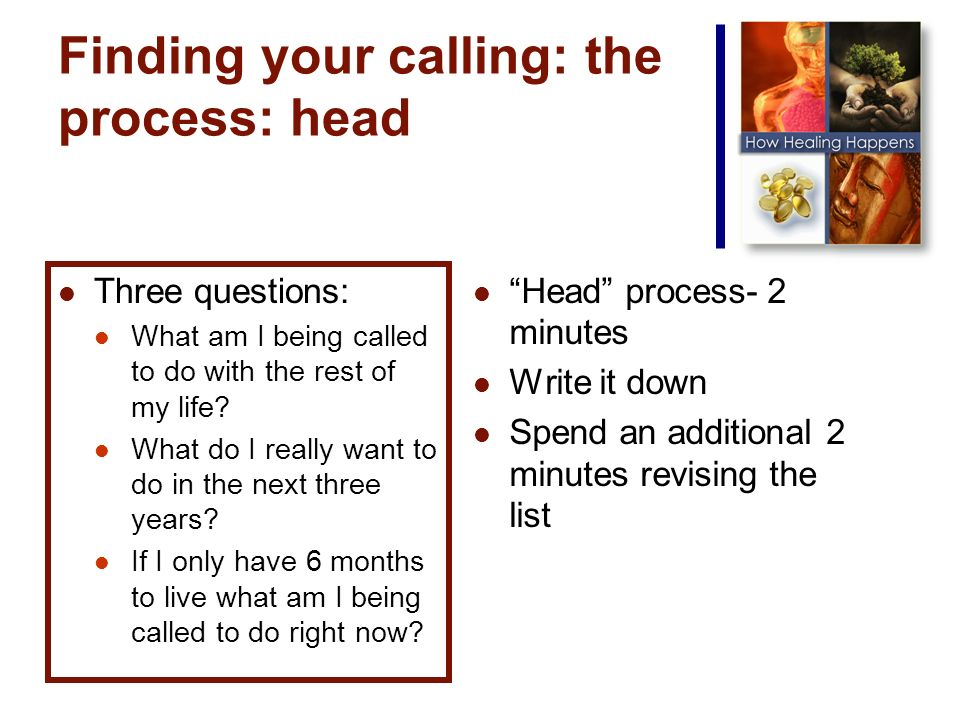 Finding your calling: the process: head Three questions: What am I being called to do with the rest of my life.