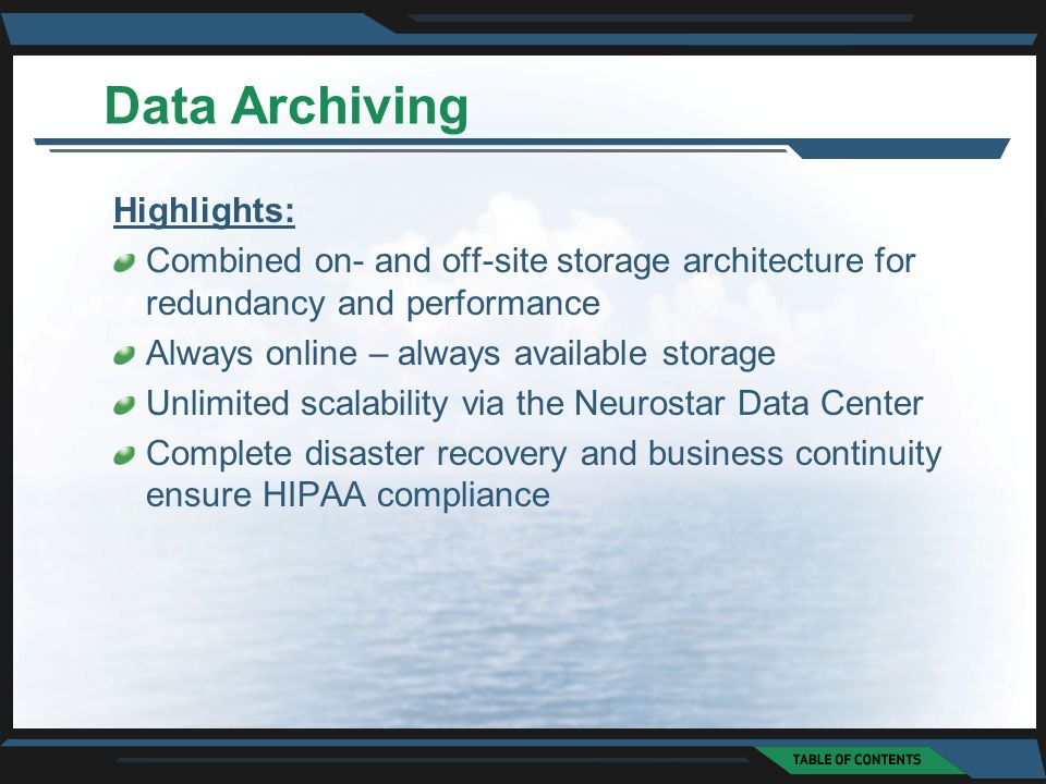 Data Archiving Highlights: Combined on- and off-site storage architecture for redundancy and performance Always online – always available storage Unlimited scalability via the Neurostar Data Center Complete disaster recovery and business continuity ensure HIPAA compliance