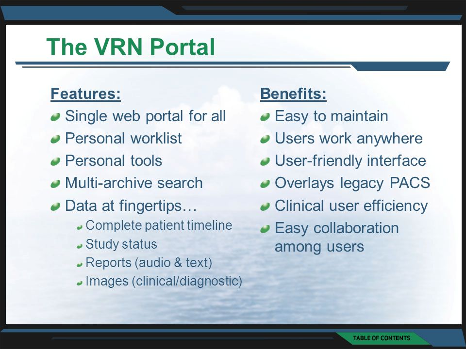 The VRN Portal Features: Single web portal for all Personal worklist Personal tools Multi-archive search Data at fingertips… Complete patient timeline Study status Reports (audio & text) Images (clinical/diagnostic) Benefits: Easy to maintain Users work anywhere User-friendly interface Overlays legacy PACS Clinical user efficiency Easy collaboration among users