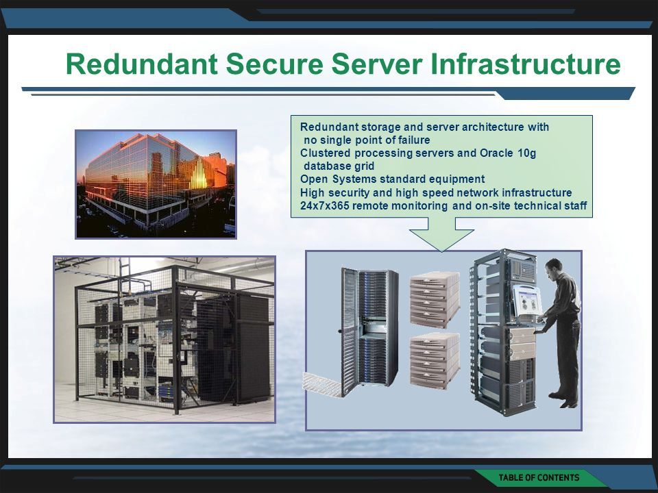Redundant storage and server architecture with no single point of failure Clustered processing servers and Oracle 10g database grid Open Systems standard equipment High security and high speed network infrastructure 24x7x365 remote monitoring and on-site technical staff Redundant Secure Server Infrastructure