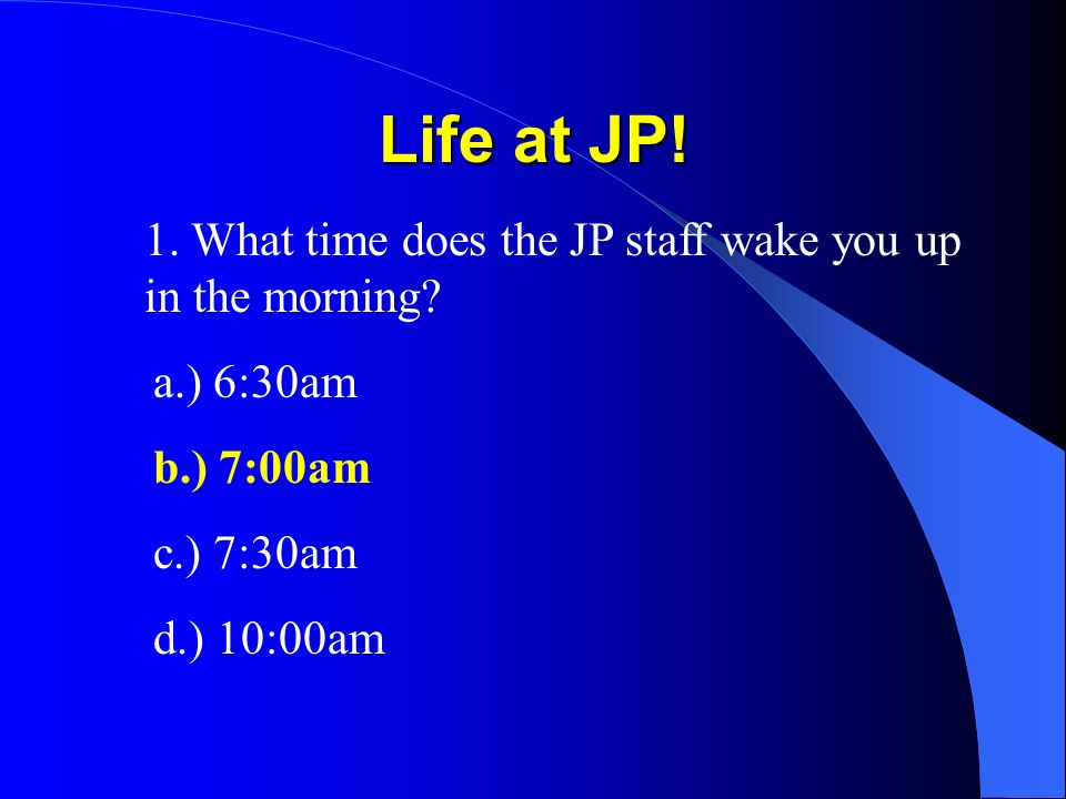 Life at JP. 1. What time does the JP staff wake you up in the morning.