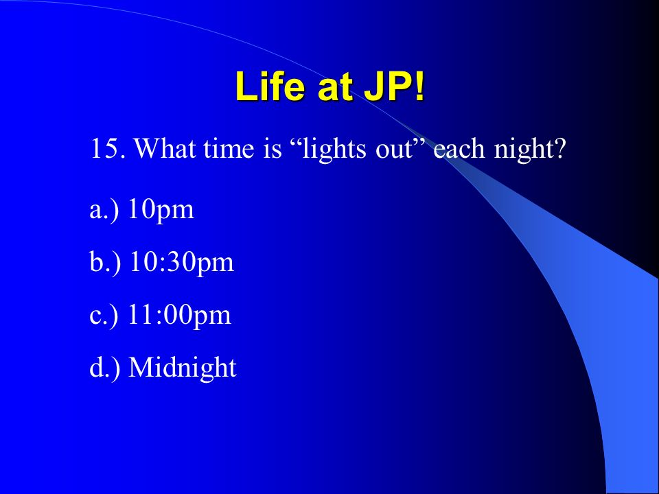 Life at JP! 15. What time is lights out each night a.) 10pm b.) 10:30pm c.) 11:00pm d.) Midnight