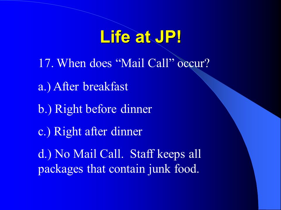 Life at JP. 17. When does Mail Call occur.