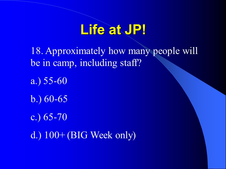 Life at JP. 18. Approximately how many people will be in camp, including staff.
