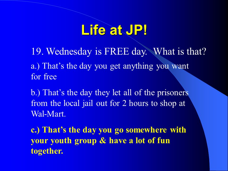 Life at JP. 19. Wednesday is FREE day. What is that.