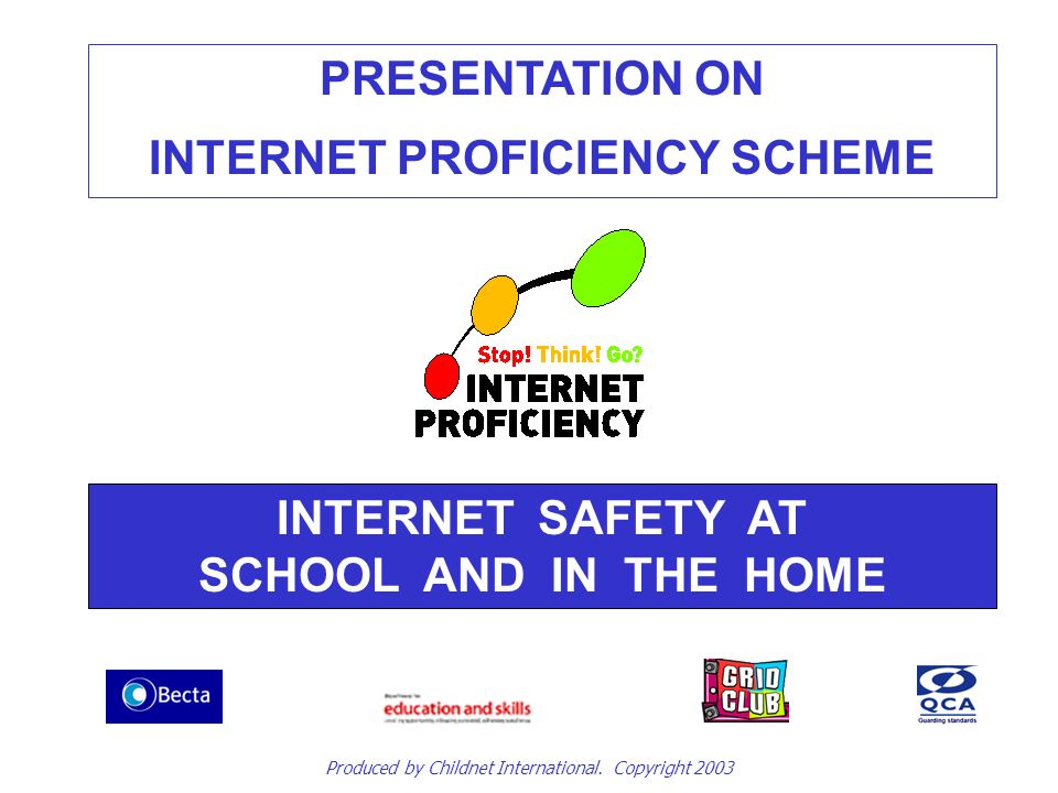 PRESENTATION ON INTERNET PROFICIENCY SCHEME INTERNET SAFETY AT SCHOOL AND IN THE HOME Produced by Childnet International.
