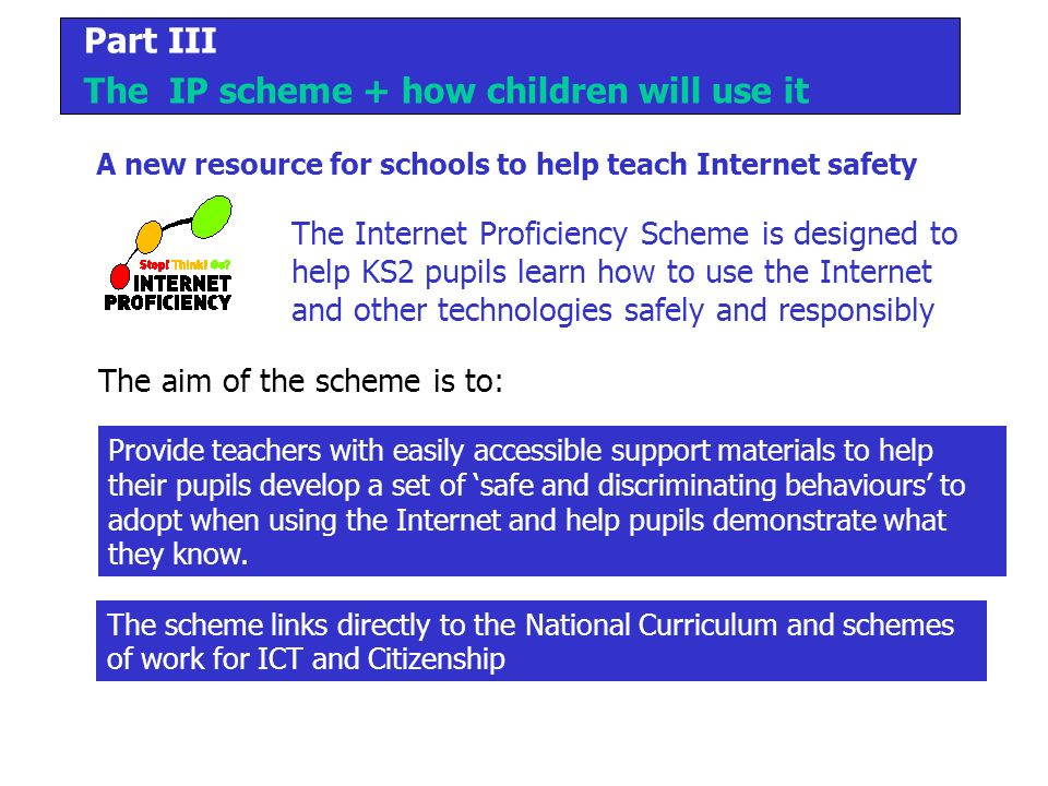 Part III The IP scheme + how children will use it The Internet Proficiency Scheme is designed to help KS2 pupils learn how to use the Internet and other technologies safely and responsibly A new resource for schools to help teach Internet safety Provide teachers with easily accessible support materials to help their pupils develop a set of safe and discriminating behaviours to adopt when using the Internet and help pupils demonstrate what they know.