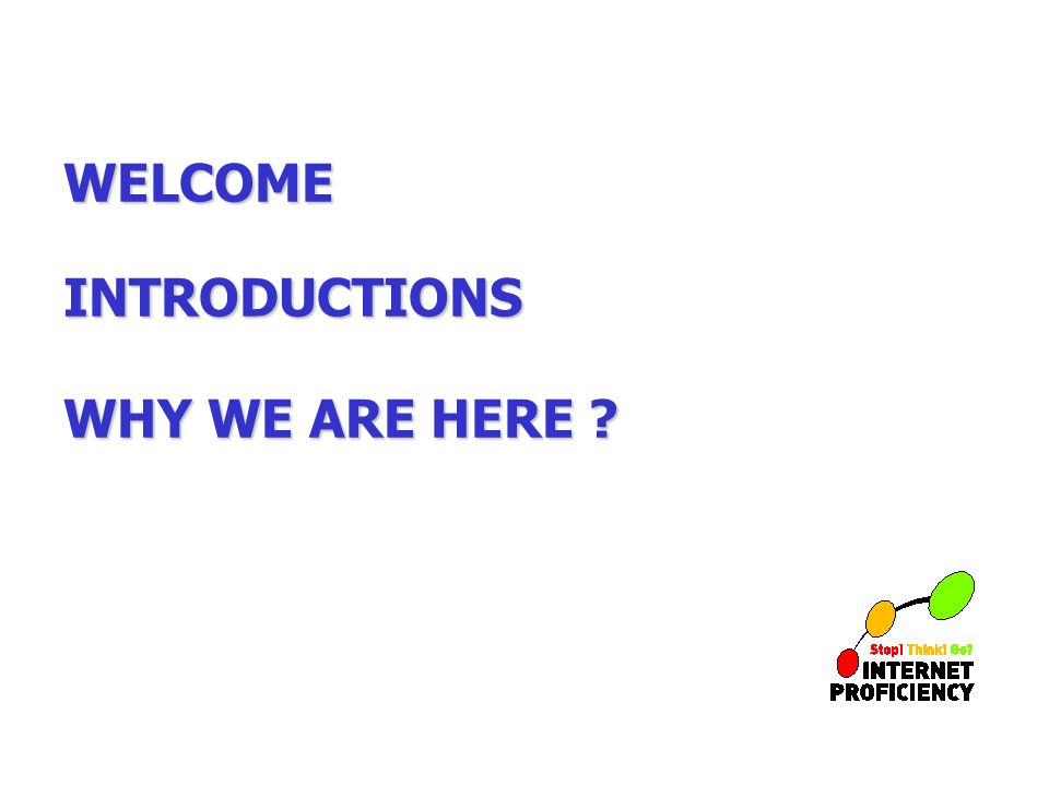 WELCOME INTRODUCTIONS WHY WE ARE HERE