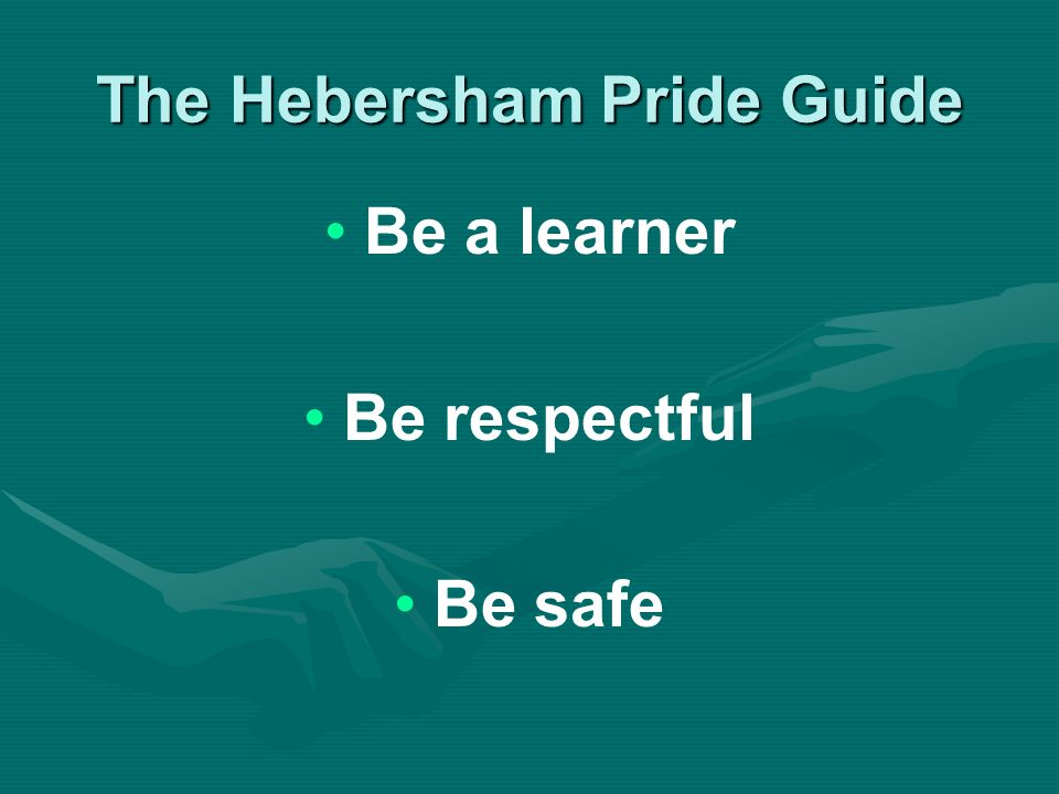 The Hebersham Pride Guide Be a learner Be respectful Be safe
