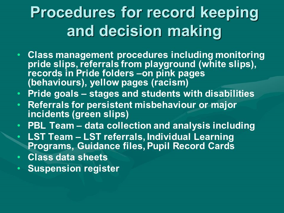 Procedures for record keeping and decision making Class management procedures including monitoring pride slips, referrals from playground (white slips), records in Pride folders –on pink pages (behaviours), yellow pages (racism) Pride goals – stages and students with disabilities Referrals for persistent misbehaviour or major incidents (green slips) PBL Team – data collection and analysis including LST Team – LST referrals, Individual Learning Programs, Guidance files, Pupil Record Cards Class data sheets Suspension register