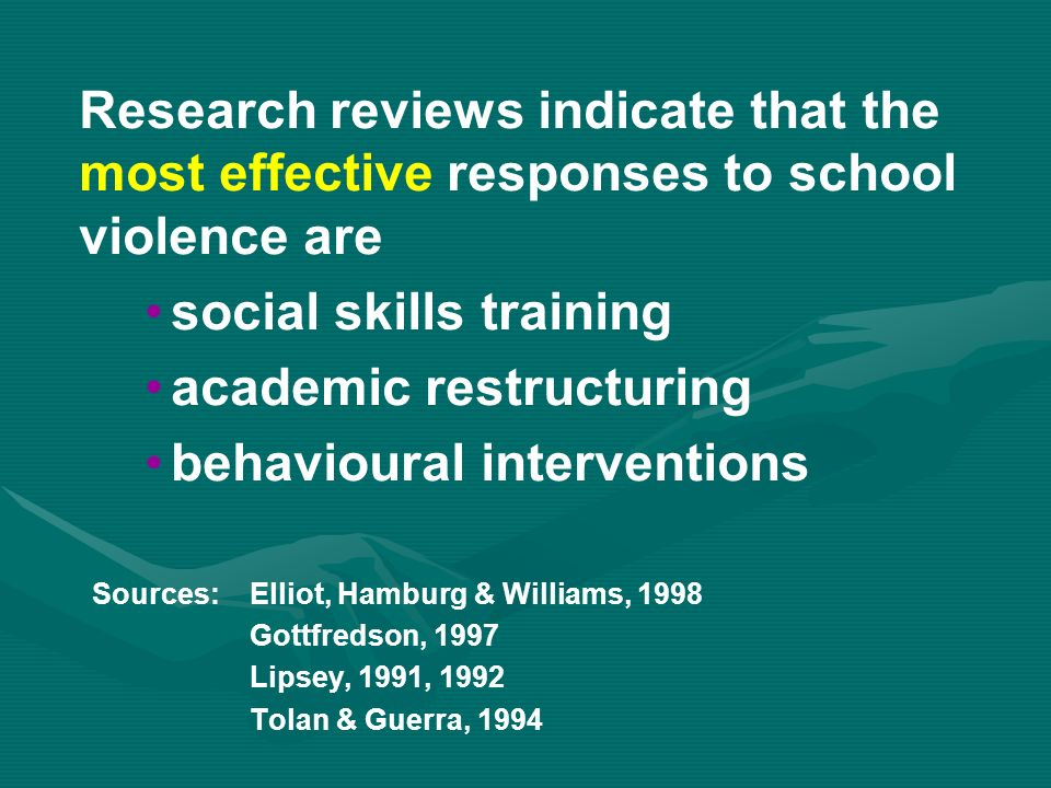 Research reviews indicate that the most effective responses to school violence are social skills training academic restructuring behavioural interventions Sources:Elliot, Hamburg & Williams, 1998 Gottfredson, 1997 Lipsey, 1991, 1992 Tolan & Guerra, 1994