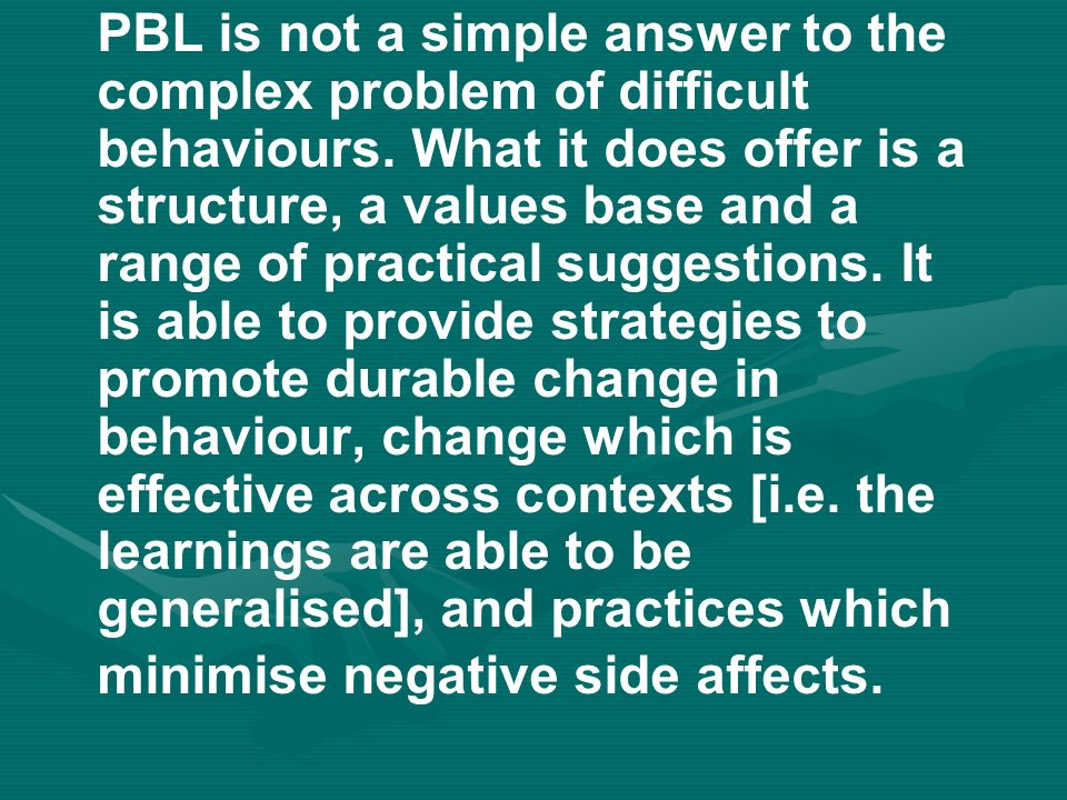 PBL is not a simple answer to the complex problem of difficult behaviours.