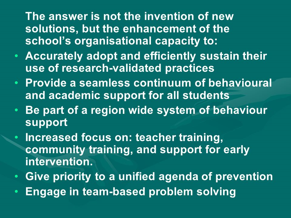 The answer is not the invention of new solutions, but the enhancement of the schools organisational capacity to: Accurately adopt and efficiently sustain their use of research-validated practices Provide a seamless continuum of behavioural and academic support for all students Be part of a region wide system of behaviour support Increased focus on: teacher training, community training, and support for early intervention.