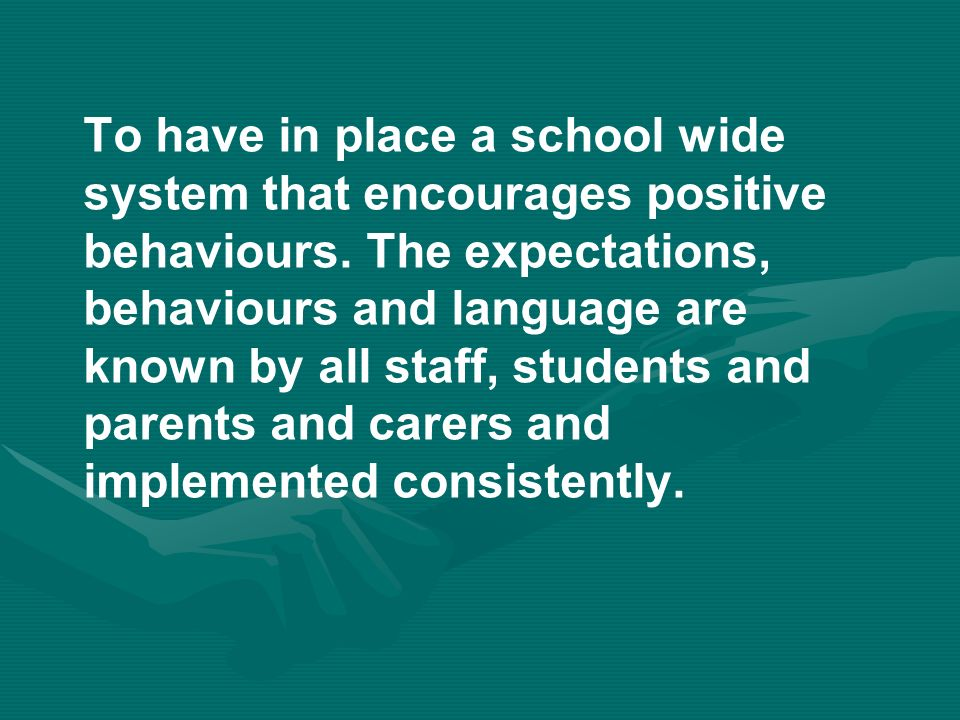 To have in place a school wide system that encourages positive behaviours.