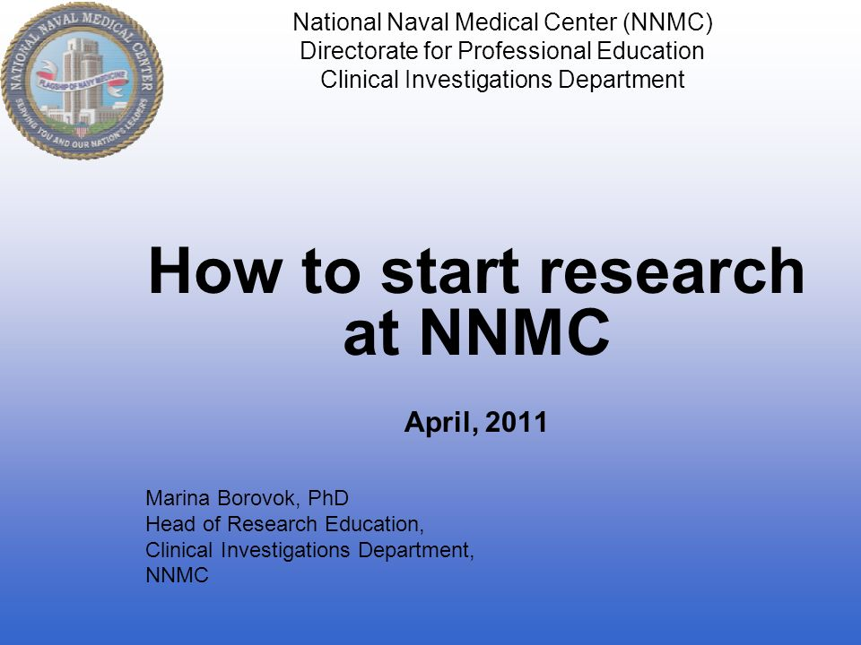 National Naval Medical Center (NNMC) Directorate for Professional Education Clinical Investigations Department How to start research at NNMC April, 2011 Marina Borovok, PhD Head of Research Education, Clinical Investigations Department, NNMC