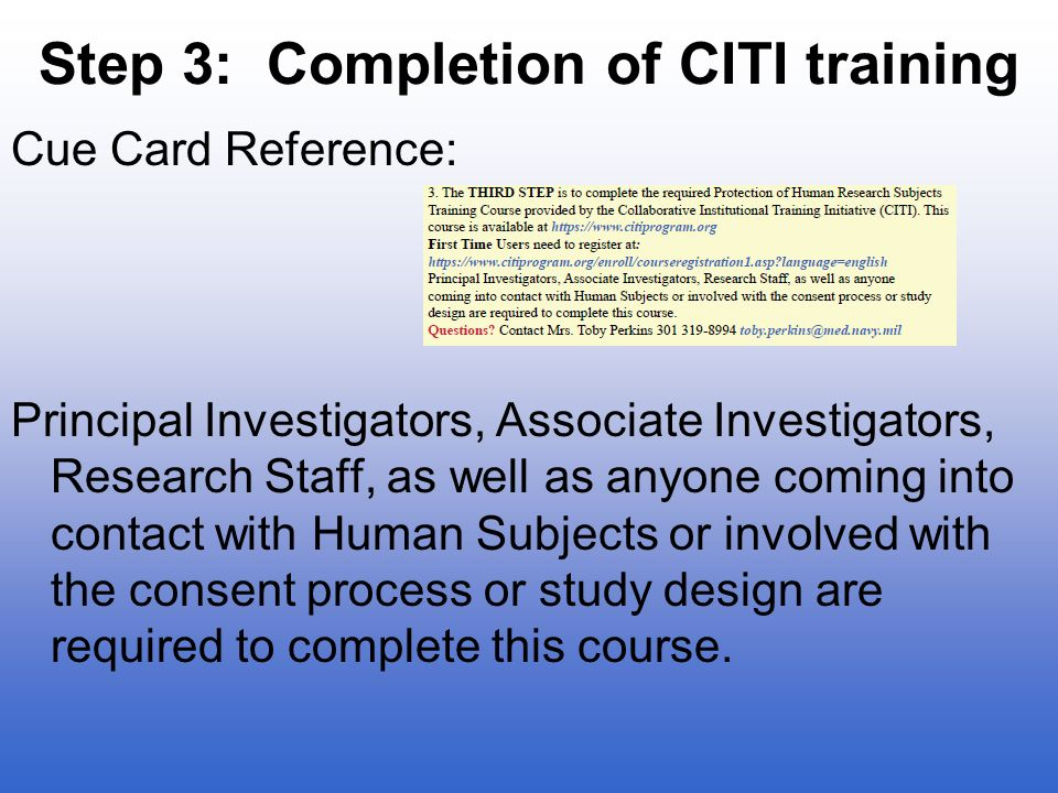 Step 3: Completion of CITI training Cue Card Reference: Principal Investigators, Associate Investigators, Research Staff, as well as anyone coming into contact with Human Subjects or involved with the consent process or study design are required to complete this course.