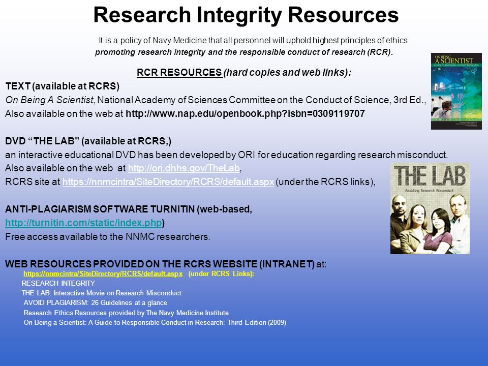 Research Integrity Resources It is a policy of Navy Medicine that all personnel will uphold highest principles of ethics promoting research integrity and the responsible conduct of research (RCR).