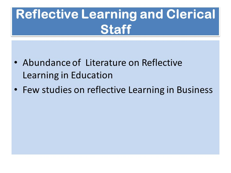 Reflective Learning and Clerical Staff Abundance of Literature on Reflective Learning in Education Few studies on reflective Learning in Business