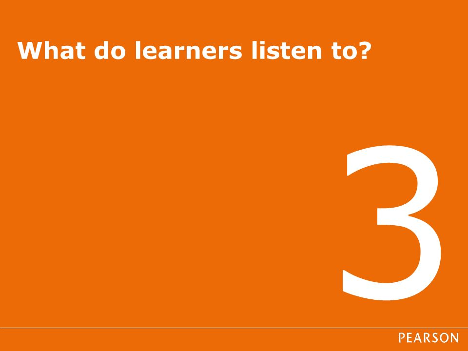 3 What do learners listen to