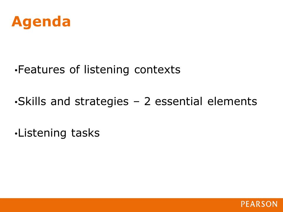 Agenda Features of listening contexts Skills and strategies – 2 essential elements Listening tasks
