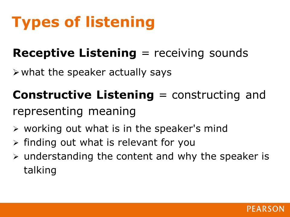 Receptive Listening = receiving sounds what the speaker actually says Constructive Listening = constructing and representing meaning working out what is in the speaker s mind finding out what is relevant for you understanding the content and why the speaker is talking Types of listening