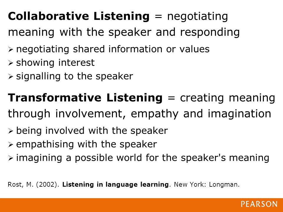 Collaborative Listening = negotiating meaning with the speaker and responding negotiating shared information or values showing interest signalling to the speaker Transformative Listening = creating meaning through involvement, empathy and imagination being involved with the speaker empathising with the speaker imagining a possible world for the speaker s meaning Rost, M.