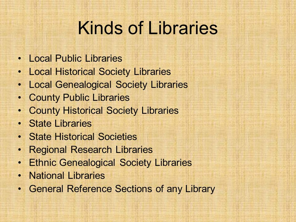 Kinds of Libraries Local Public Libraries Local Historical Society Libraries Local Genealogical Society Libraries County Public Libraries County Historical Society Libraries State Libraries State Historical Societies Regional Research Libraries Ethnic Genealogical Society Libraries National Libraries General Reference Sections of any Library