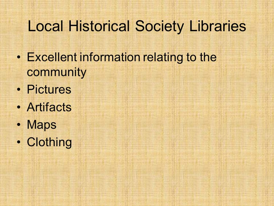 Local Historical Society Libraries Excellent information relating to the community Pictures Artifacts Maps Clothing