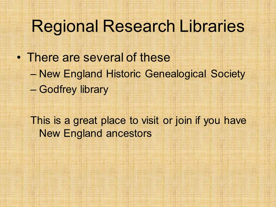 Regional Research Libraries There are several of these –New England Historic Genealogical Society –Godfrey library This is a great place to visit or join if you have New England ancestors