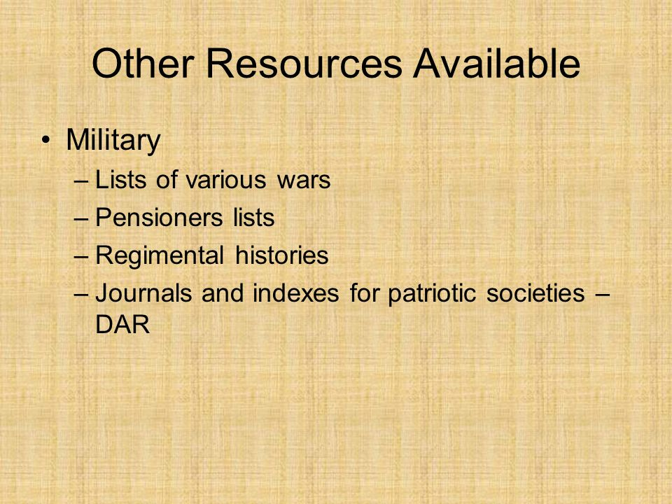 Other Resources Available Military –Lists of various wars –Pensioners lists –Regimental histories –Journals and indexes for patriotic societies – DAR