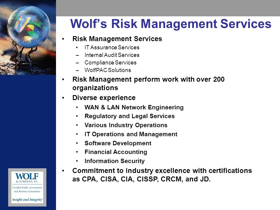 Wolfs Risk Management Services Risk Management Services IT Assurance Services –Internal Audit Services –Compliance Services –WolfPAC Solutions Risk Management perform work with over 200 organizations Diverse experience WAN & LAN Network Engineering Regulatory and Legal Services Various Industry Operations IT Operations and Management Software Development Financial Accounting Information Security Commitment to industry excellence with certifications as CPA, CISA, CIA, CISSP, CRCM, and JD.