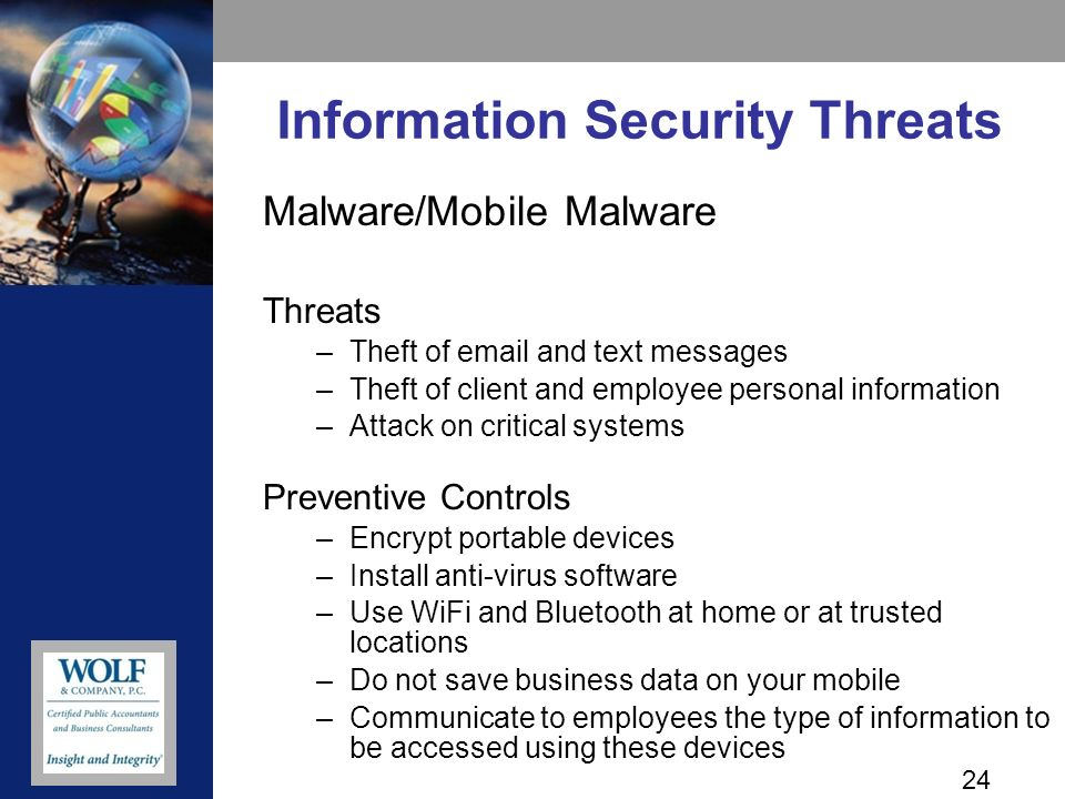 24 Information Security Threats Malware/Mobile Malware Threats –Theft of  and text messages –Theft of client and employee personal information –Attack on critical systems Preventive Controls –Encrypt portable devices –Install anti-virus software –Use WiFi and Bluetooth at home or at trusted locations –Do not save business data on your mobile –Communicate to employees the type of information to be accessed using these devices