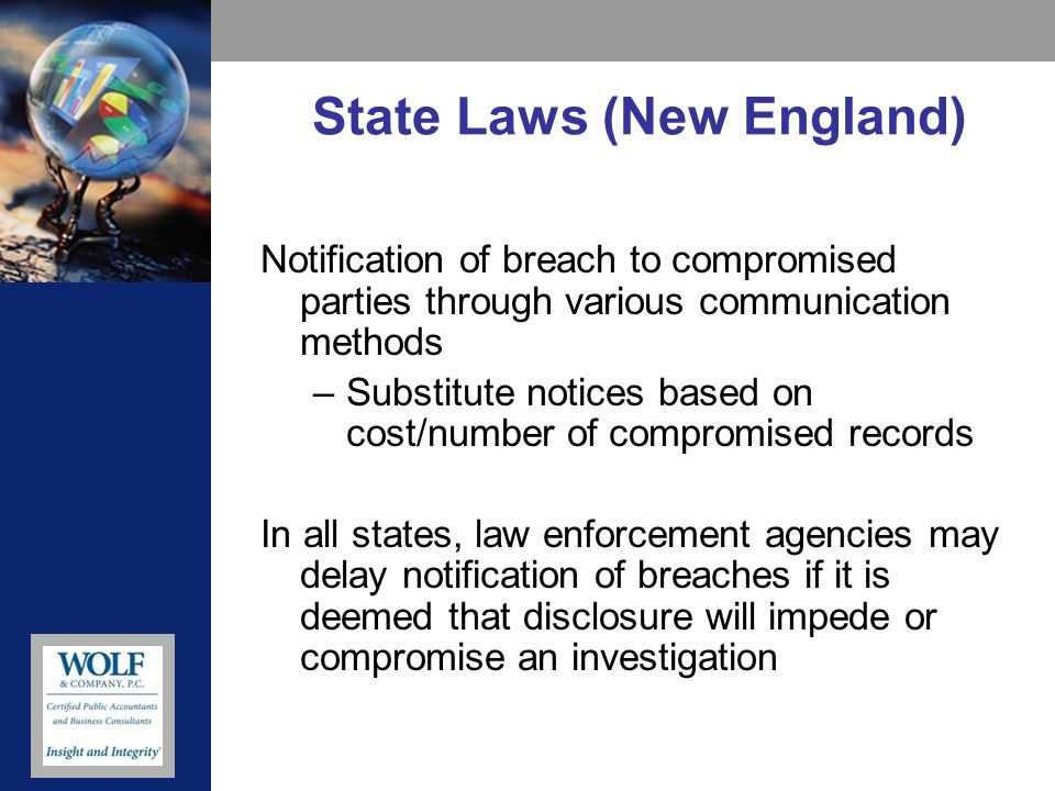 State Laws (New England) Notification of breach to compromised parties through various communication methods –Substitute notices based on cost/number of compromised records In all states, law enforcement agencies may delay notification of breaches if it is deemed that disclosure will impede or compromise an investigation