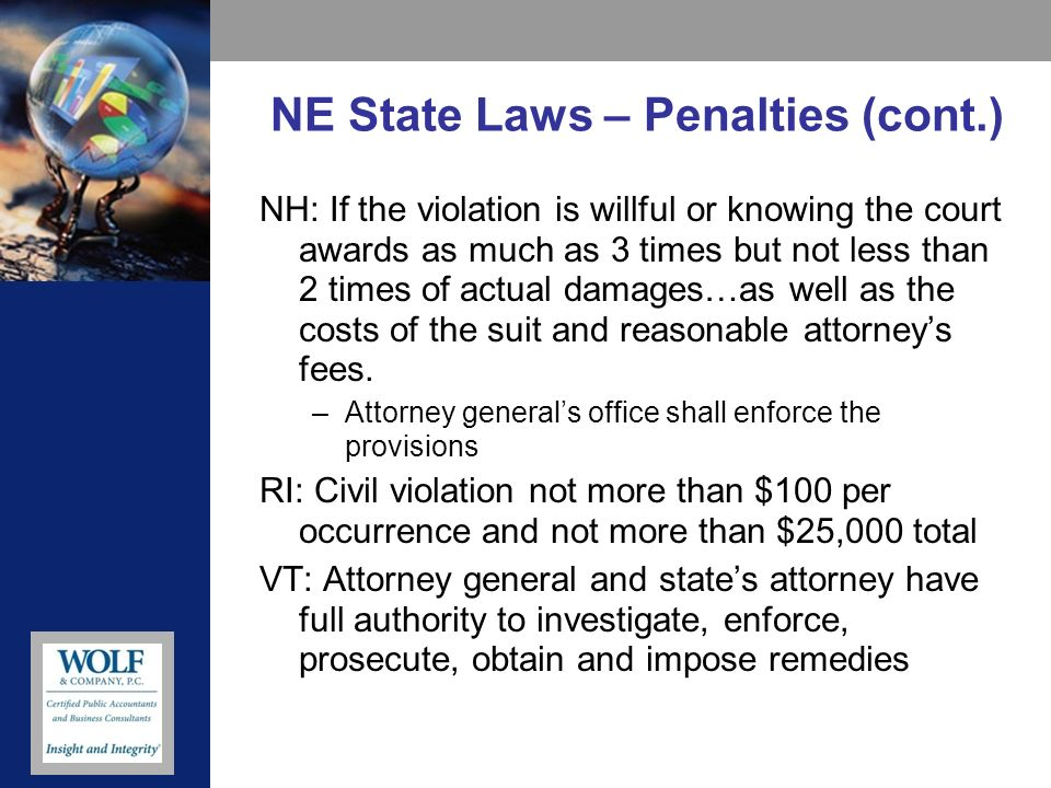 NE State Laws – Penalties (cont.) NH: If the violation is willful or knowing the court awards as much as 3 times but not less than 2 times of actual damages…as well as the costs of the suit and reasonable attorneys fees.