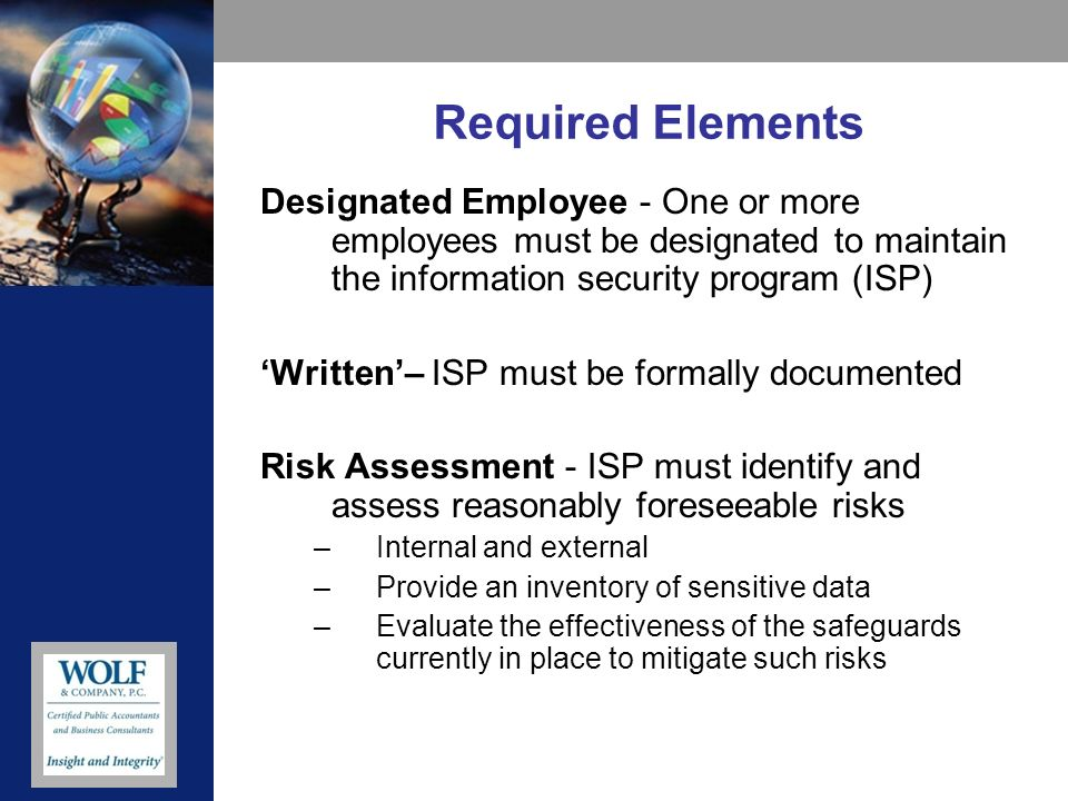 Required Elements Designated Employee - One or more employees must be designated to maintain the information security program (ISP) Written– ISP must be formally documented Risk Assessment - ISP must identify and assess reasonably foreseeable risks –Internal and external –Provide an inventory of sensitive data –Evaluate the effectiveness of the safeguards currently in place to mitigate such risks