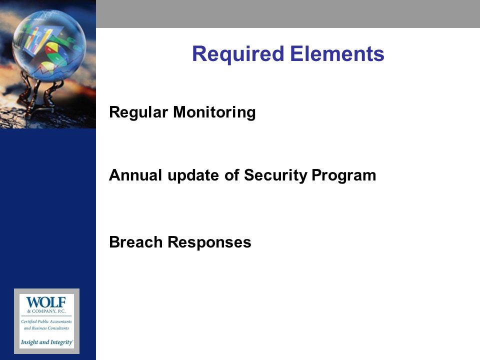 Required Elements Regular Monitoring Annual update of Security Program Breach Responses