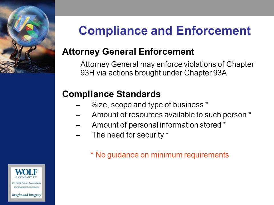 Compliance and Enforcement Attorney General Enforcement Attorney General may enforce violations of Chapter 93H via actions brought under Chapter 93A Compliance Standards –Size, scope and type of business * –Amount of resources available to such person * –Amount of personal information stored * –The need for security * * No guidance on minimum requirements