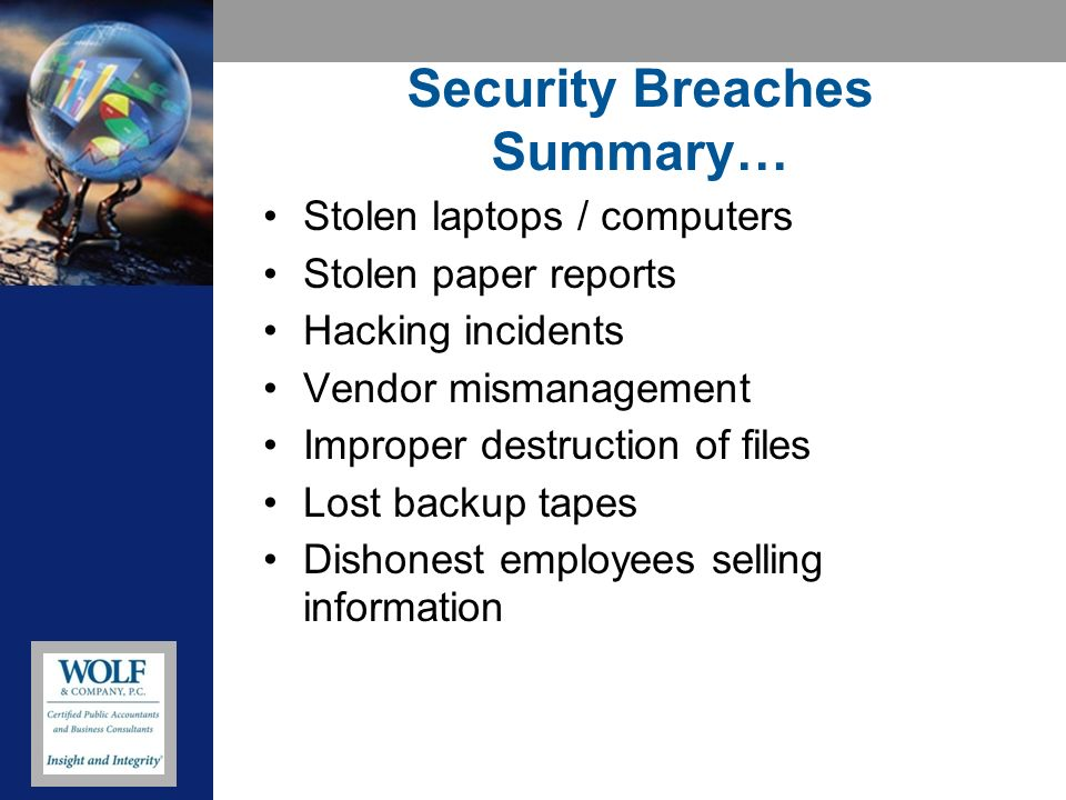 Security Breaches Summary… Stolen laptops / computers Stolen paper reports Hacking incidents Vendor mismanagement Improper destruction of files Lost backup tapes Dishonest employees selling information