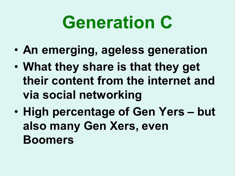Generation C An emerging, ageless generation What they share is that they get their content from the internet and via social networking High percentage of Gen Yers – but also many Gen Xers, even Boomers