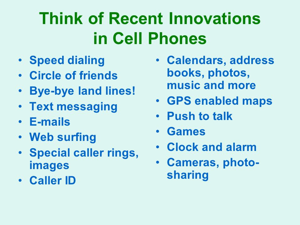 Think of Recent Innovations in Cell Phones Speed dialing Circle of friends Bye-bye land lines.