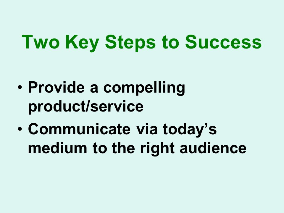 Two Key Steps to Success Provide a compelling product/service Communicate via todays medium to the right audience