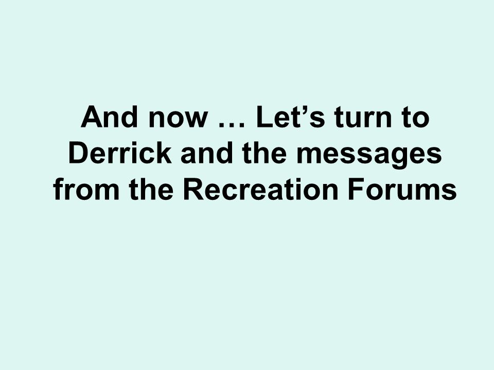 And now … Lets turn to Derrick and the messages from the Recreation Forums