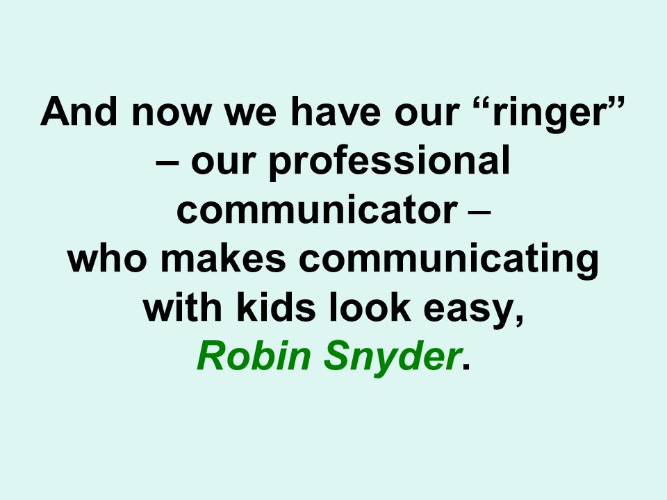 And now we have our ringer – our professional communicator – who makes communicating with kids look easy, Robin Snyder.