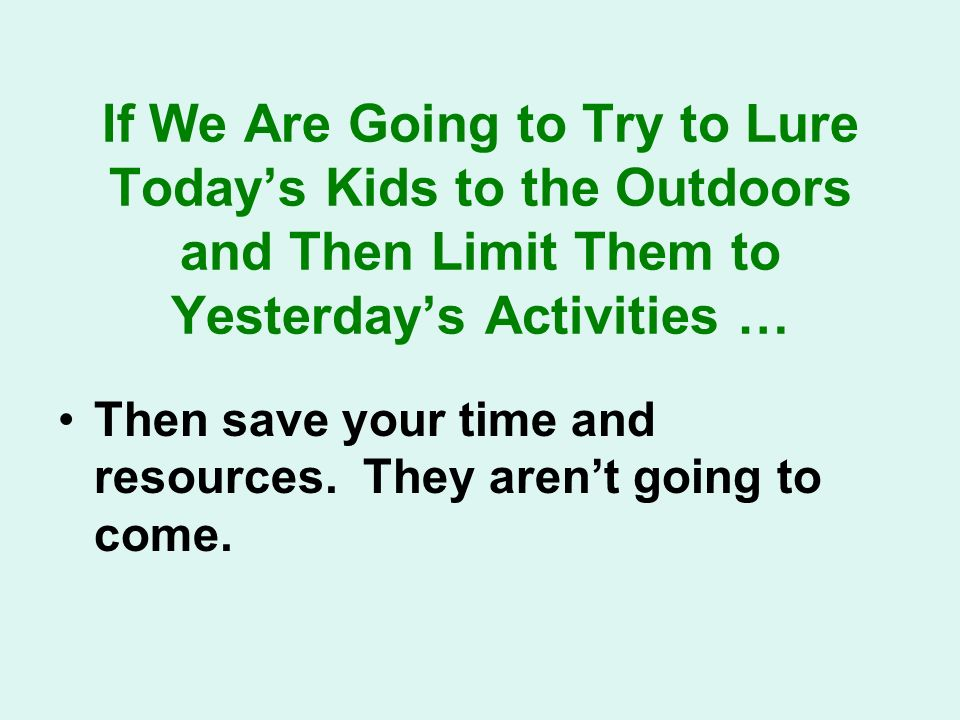 If We Are Going to Try to Lure Todays Kids to the Outdoors and Then Limit Them to Yesterdays Activities … Then save your time and resources.