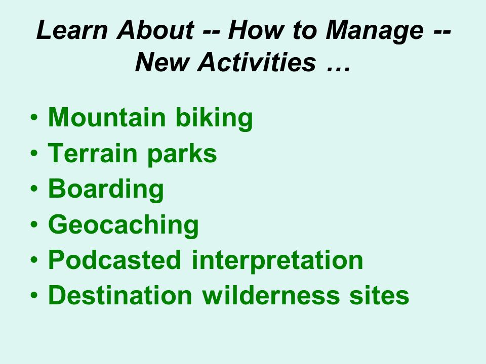 Learn About -- How to Manage -- New Activities … Mountain biking Terrain parks Boarding Geocaching Podcasted interpretation Destination wilderness sites