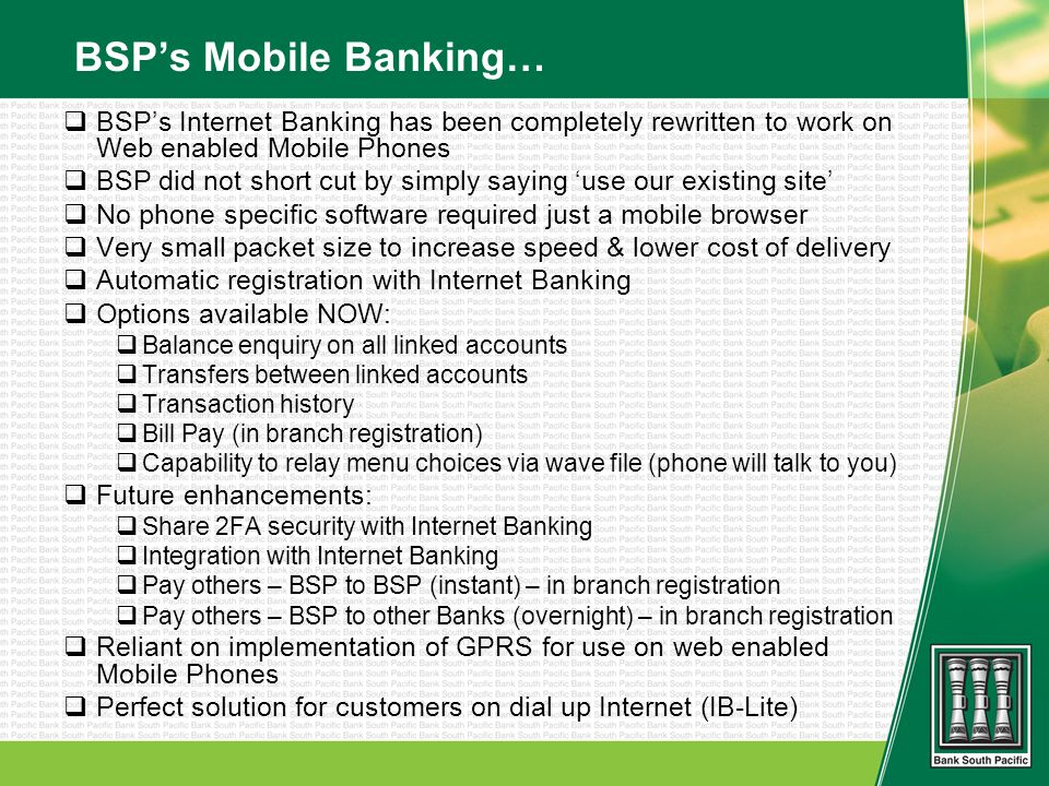 BSPs Mobile Banking… BSPs Internet Banking has been completely rewritten to work on Web enabled Mobile Phones BSP did not short cut by simply saying use our existing site No phone specific software required just a mobile browser Very small packet size to increase speed & lower cost of delivery Automatic registration with Internet Banking Options available NOW: Balance enquiry on all linked accounts Transfers between linked accounts Transaction history Bill Pay (in branch registration) Capability to relay menu choices via wave file (phone will talk to you) Future enhancements: Share 2FA security with Internet Banking Integration with Internet Banking Pay others – BSP to BSP (instant) – in branch registration Pay others – BSP to other Banks (overnight) – in branch registration Reliant on implementation of GPRS for use on web enabled Mobile Phones Perfect solution for customers on dial up Internet (IB-Lite)