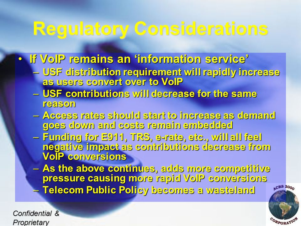 Regulatory Considerations If VoIP remains an information serviceIf VoIP remains an information service –USF distribution requirement will rapidly increase as users convert over to VoIP –USF contributions will decrease for the same reason –Access rates should start to increase as demand goes down and costs remain embedded –Funding for E911, TRS, e-rate, etc., will all feel negative impact as contributions decrease from VoIP conversions –As the above continues, adds more competitive pressure causing more rapid VoIP conversions –Telecom Public Policy becomes a wasteland Confidential & Proprietary