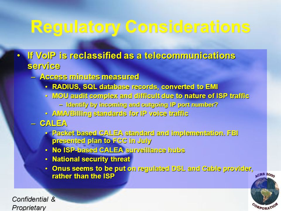 Regulatory Considerations If VoIP is reclassified as a telecommunications serviceIf VoIP is reclassified as a telecommunications service –Access minutes measured RADIUS, SQL database records, converted to EMIRADIUS, SQL database records, converted to EMI MOU audit complex and difficult due to nature of ISP trafficMOU audit complex and difficult due to nature of ISP traffic –Identify by incoming and outgoing IP port number.