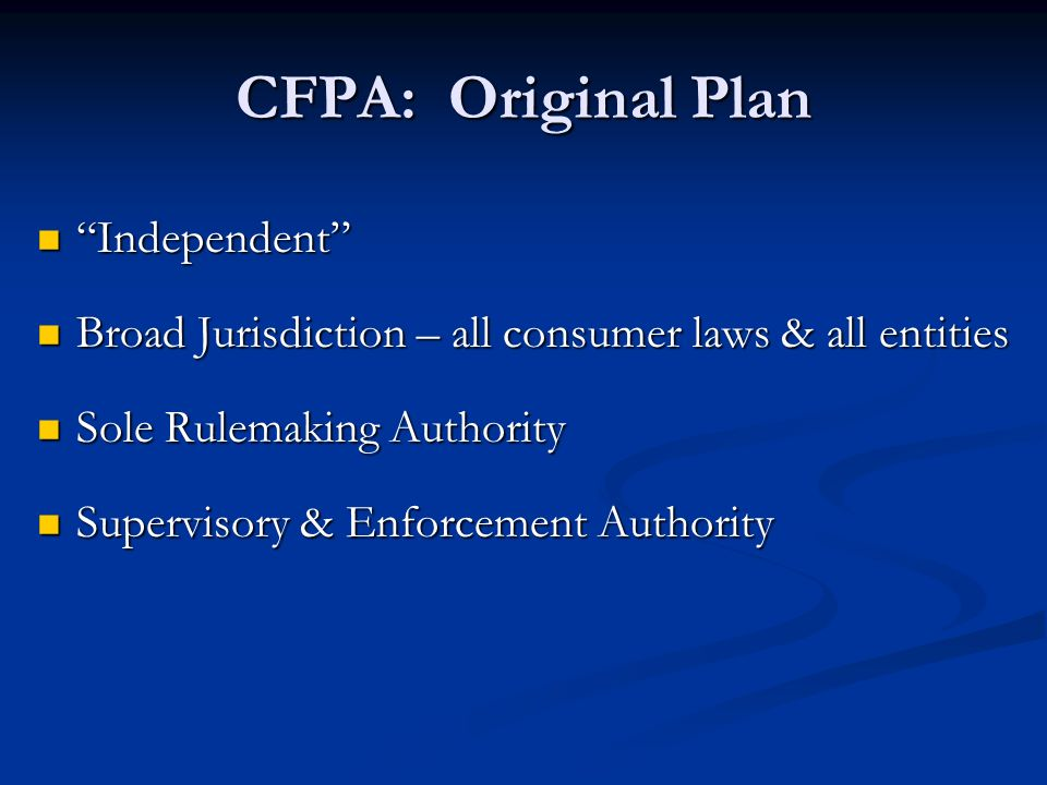 CFPA: Original Plan Independent Independent Broad Jurisdiction – all consumer laws & all entities Broad Jurisdiction – all consumer laws & all entities Sole Rulemaking Authority Sole Rulemaking Authority Supervisory & Enforcement Authority Supervisory & Enforcement Authority