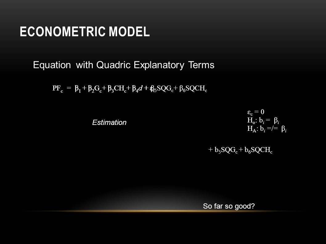 ECONOMETRIC MODEL β1β1 + β 2 G c + β 3 CH c + β 4 d+ ε c PF c =+ β 5 SQG c + β 6 SQCH c b1b1 + b 2 G c + b 3 CH c + b 4 dPF c = + b 5 SQG c + b 6 SQCH c Equation Estimation ε c = 0 H o : b i = β i H A : b i =/= β i with Quadric Explanatory Terms So far so good